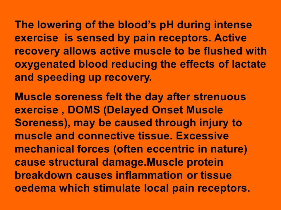 The lowering of the blood's pH during intense exercise is sensed by pain receptors. Active recovery allows active muscle to be flushed with oxygenated blood reducing the effects of lactate and speeding up recovery.