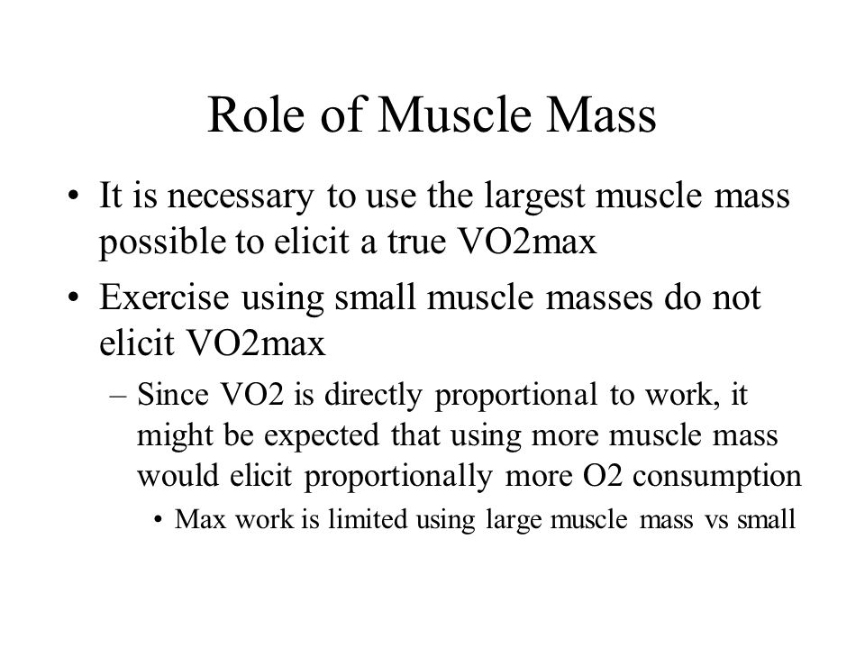 Role of Muscle Mass It is necessary to use the largest muscle mass possible to elicit a true VO2max.
