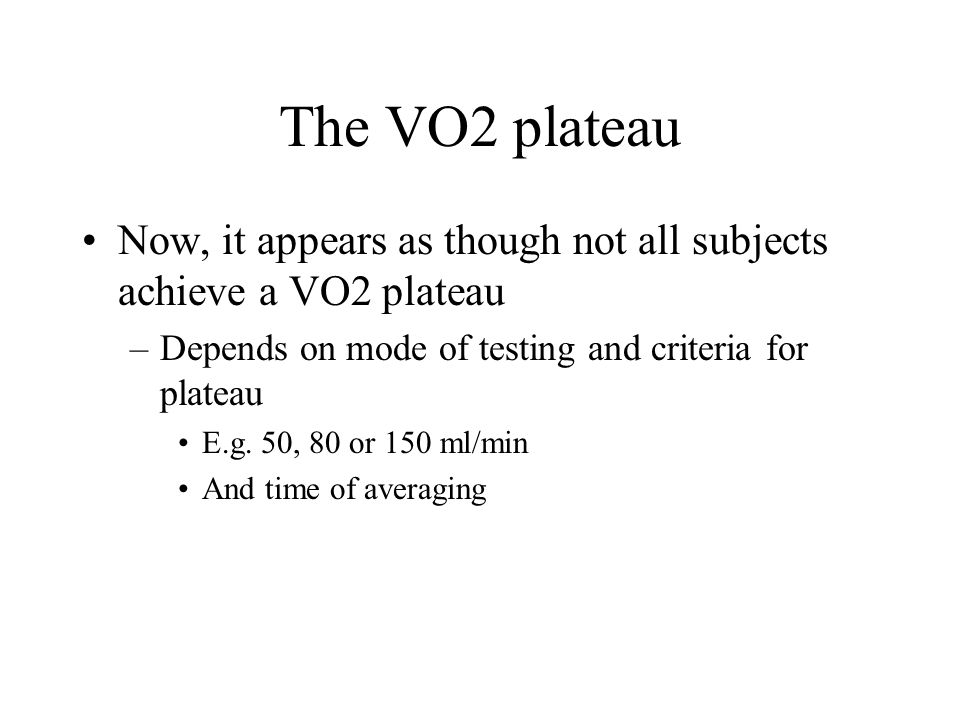 The VO2 plateau Now, it appears as though not all subjects achieve a VO2 plateau. Depends on mode of testing and criteria for plateau.