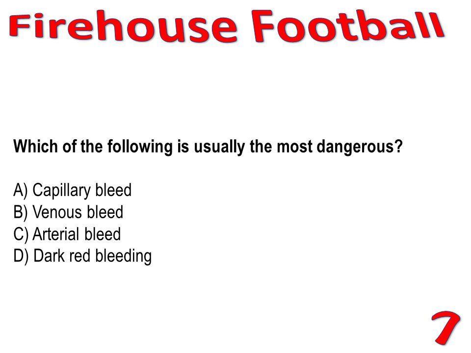 Firehouse Football Which of the following is usually the most dangerous A) Capillary bleed B) Venous bleed C) Arterial bleed D) Dark red bleeding.