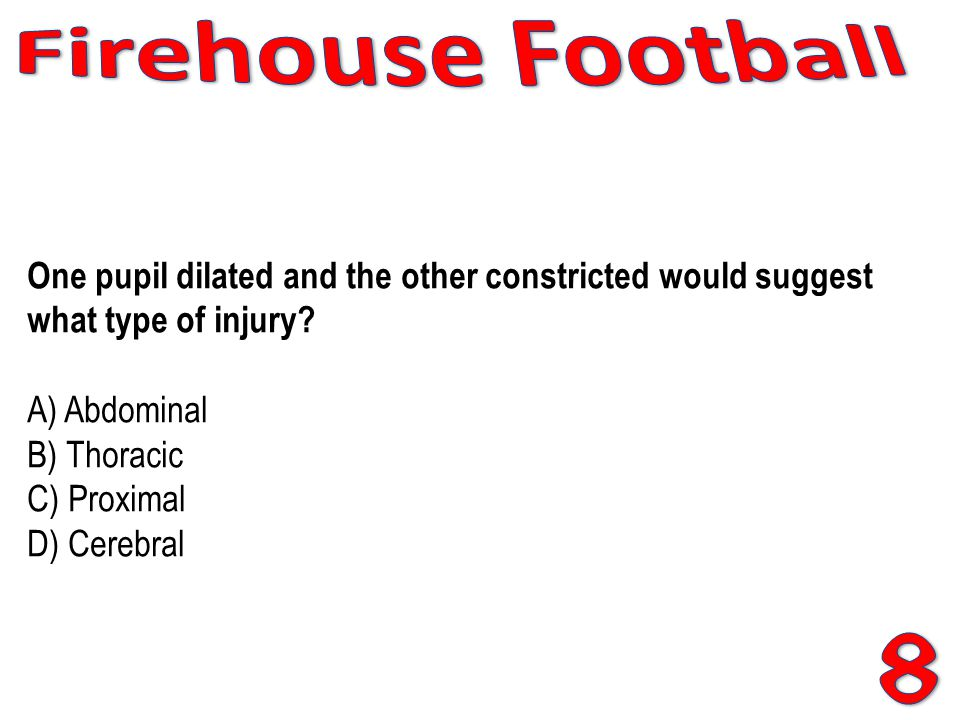 Firehouse Football One pupil dilated and the other constricted would suggest what type of injury A) Abdominal B) Thoracic C) Proximal D) Cerebral.