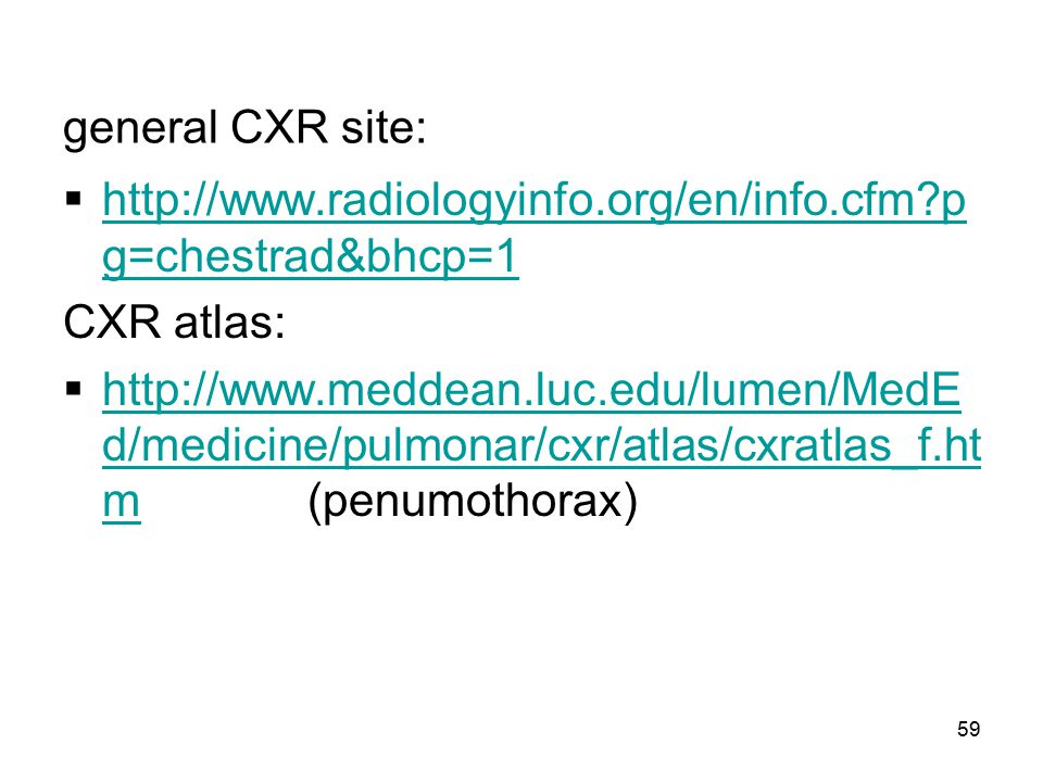 general CXR site: http://www.radiologyinfo.org/en/info.cfm pg=chestrad&bhcp=1. CXR atlas: