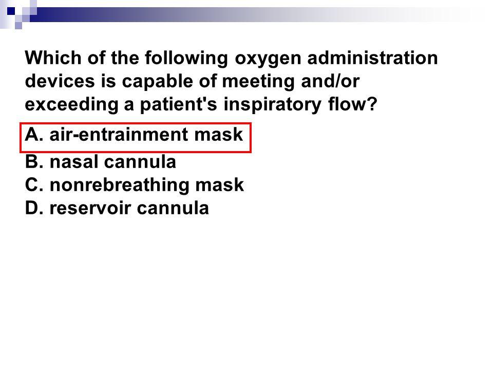 A. air-entrainment mask B. nasal cannula C. nonrebreathing mask