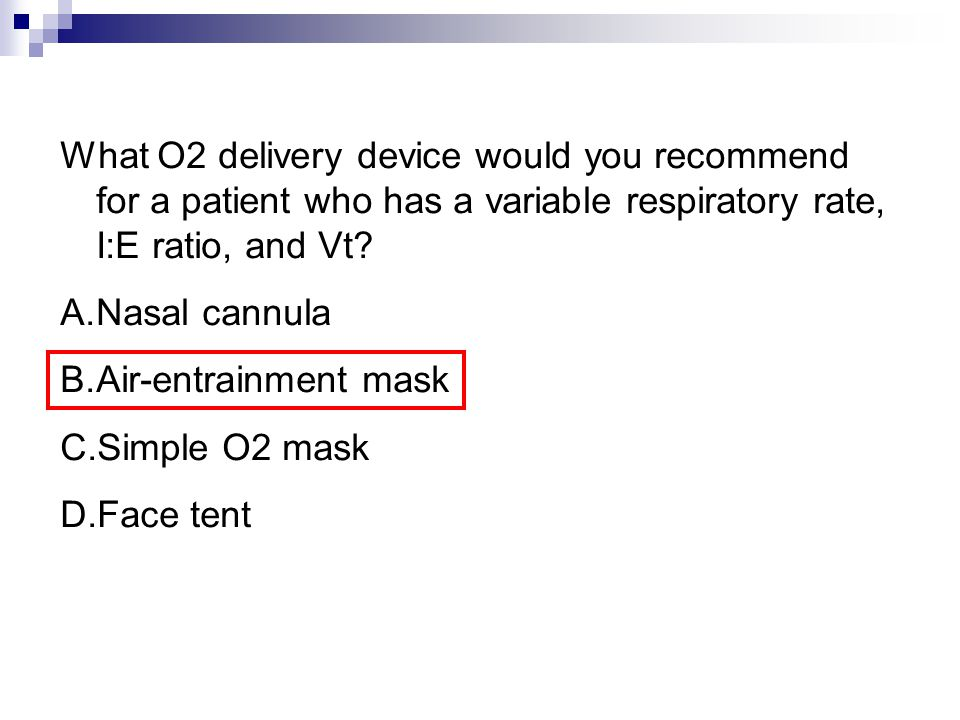 What O2 delivery device would you recommend for a patient who has a variable respiratory rate, I:E ratio, and Vt