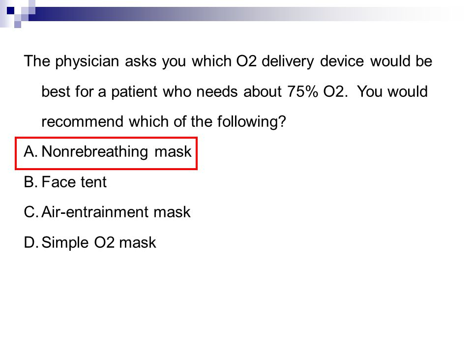 The physician asks you which O2 delivery device would be best for a patient who needs about 75% O2. You would recommend which of the following