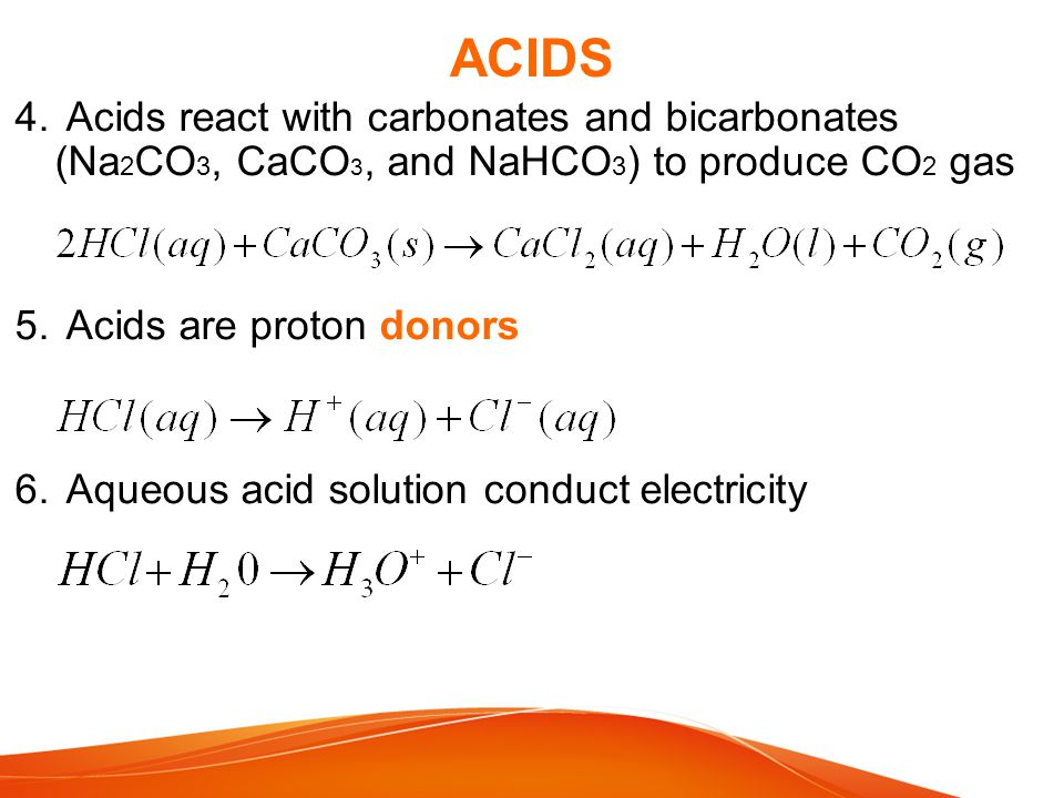 ACIDS Acids react with carbonates and bicarbonates (Na2CO3, CaCO3, and NaHCO3) to produce CO2 gas. Acids are proton donors.