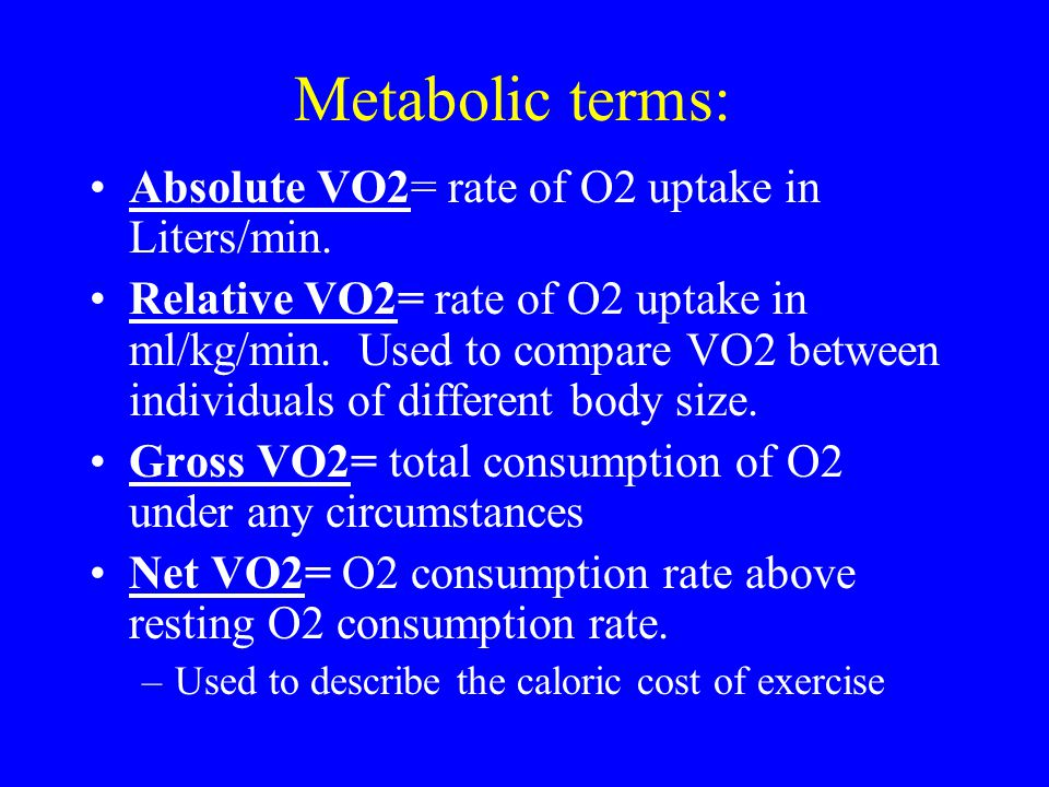 Metabolic terms: Absolute VO2= rate of O2 uptake in Liters/min.