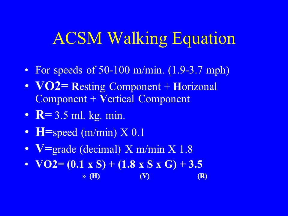 ACSM Walking Equation For speeds of 50-100 m/min. (1.9-3.7 mph) VO2= Resting Component + Horizonal Component + Vertical Component.