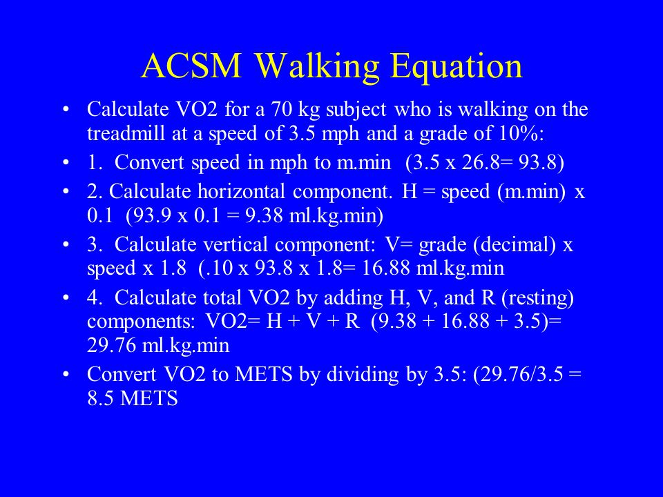 ACSM Walking Equation Calculate VO2 for a 70 kg subject who is walking on the treadmill at a speed of 3.5 mph and a grade of 10%:
