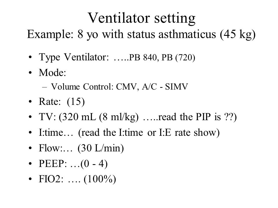 Ventilator setting Example: 8 yo with status asthmaticus (45 kg)