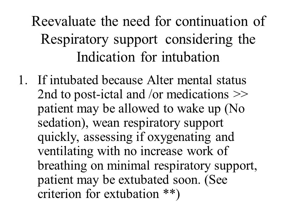 Reevaluate the need for continuation of Respiratory support considering the Indication for intubation