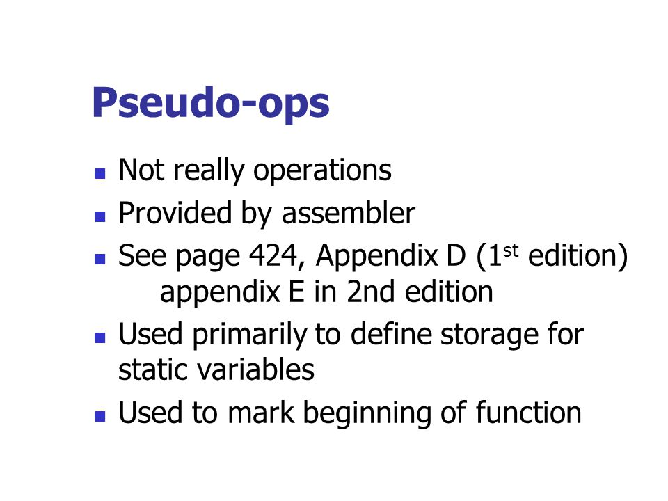 Pseudo-ops Not really operations Provided by assembler