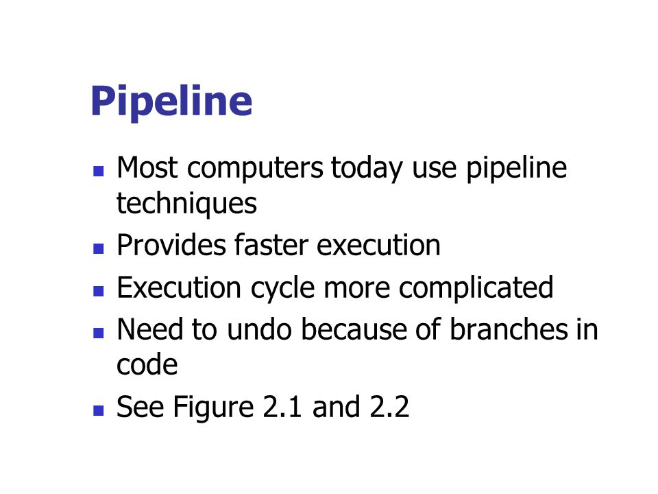 Pipeline Most computers today use pipeline techniques