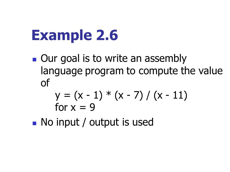 Example 2.6 Our goal is to write an assembly language program to compute the value of y = (x - 1) * (x - 7) / (x - 11) for x = 9.