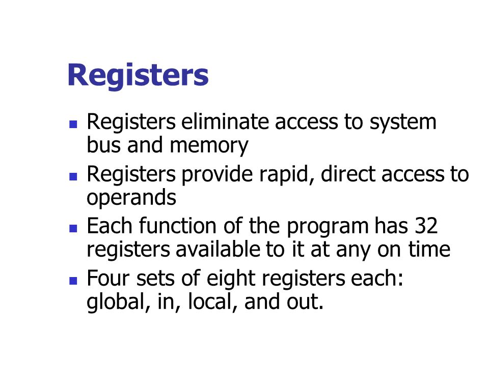 Registers Registers eliminate access to system bus and memory