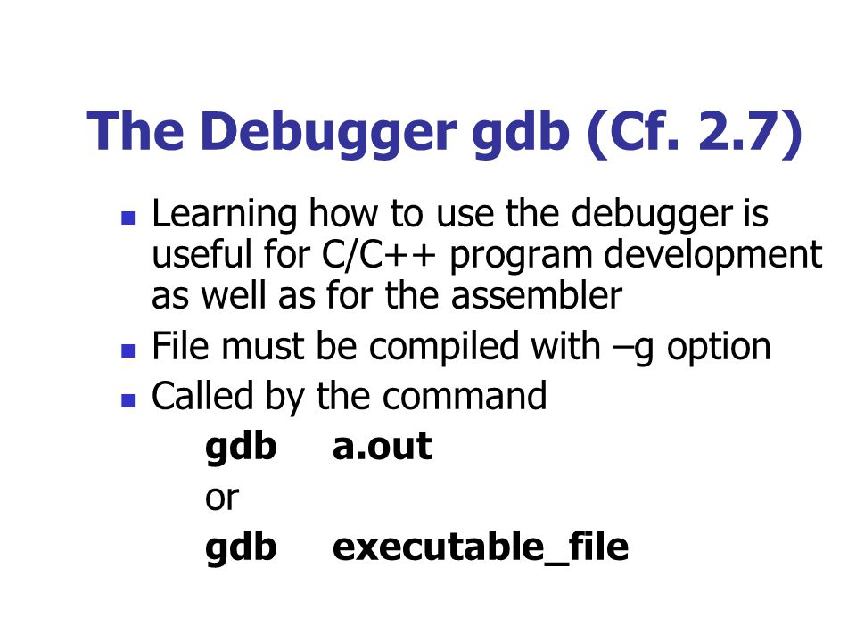 The Debugger gdb (Cf. 2.7) Learning how to use the debugger is useful for C/C++ program development as well as for the assembler.