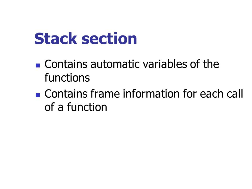 Stack section Contains automatic variables of the functions