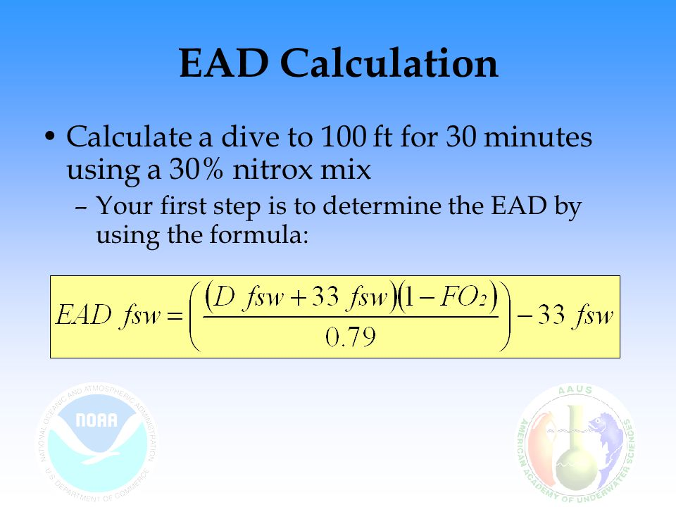 EAD Calculation Calculate a dive to 100 ft for 30 minutes using a 30% nitrox mix.