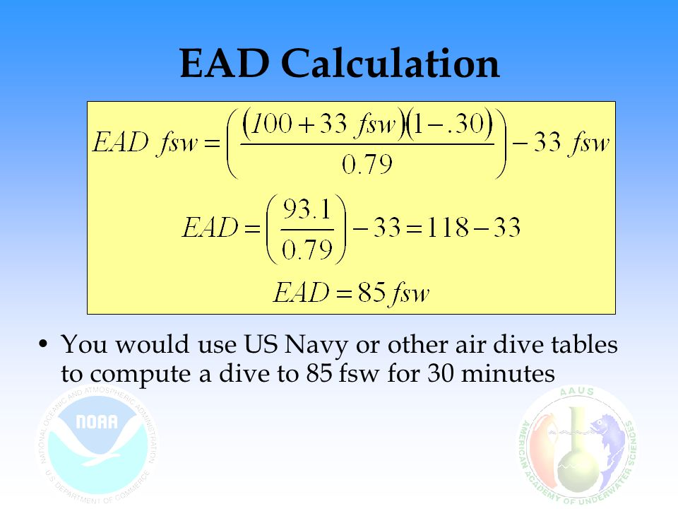 EAD Calculation You would use US Navy or other air dive tables to compute a dive to 85 fsw for 30 minutes.