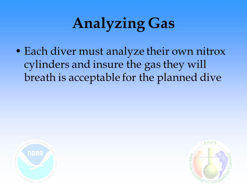 Analyzing Gas Each diver must analyze their own nitrox cylinders and insure the gas they will breath is acceptable for the planned dive.