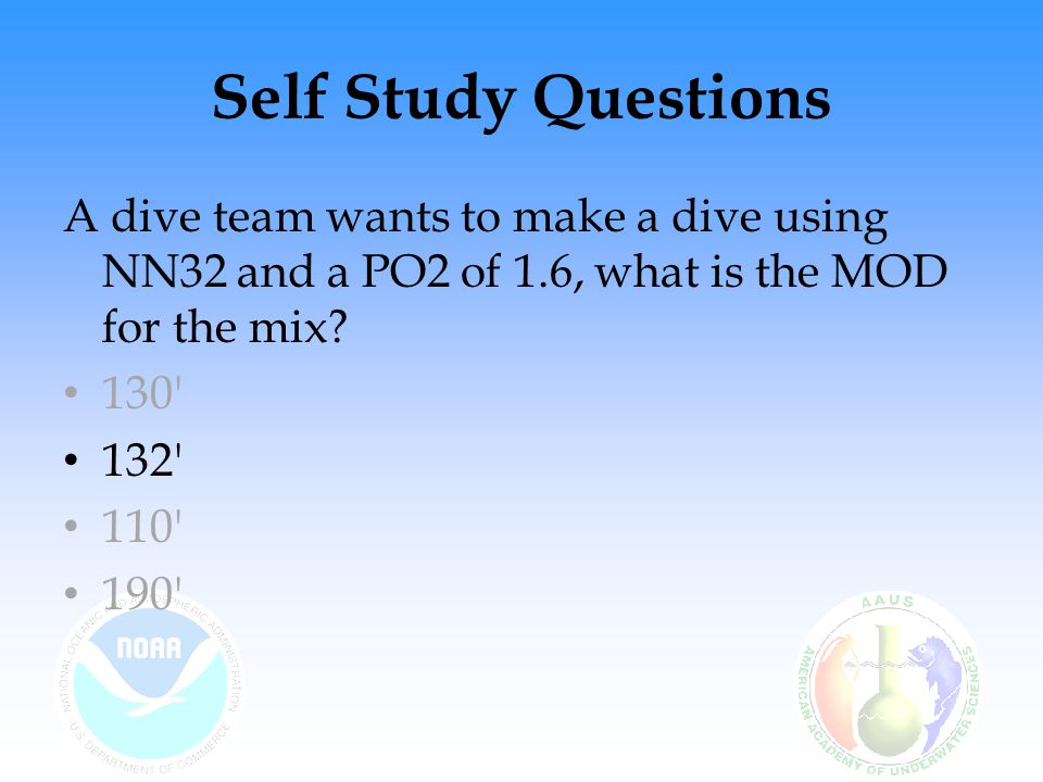 Self Study Questions A dive team wants to make a dive using NN32 and a PO2 of 1.6, what is the MOD for the mix