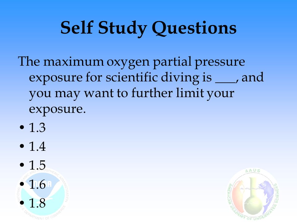 Self Study Questions The maximum oxygen partial pressure exposure for scientific diving is ___, and you may want to further limit your exposure.