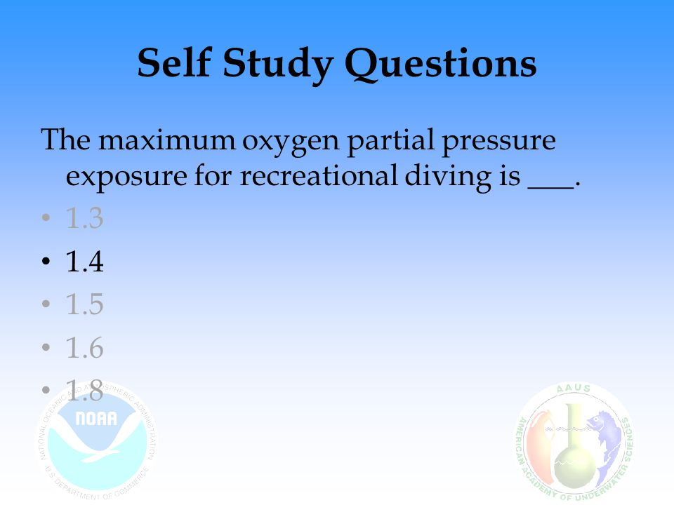 Self Study Questions The maximum oxygen partial pressure exposure for recreational diving is ___. 1.3.
