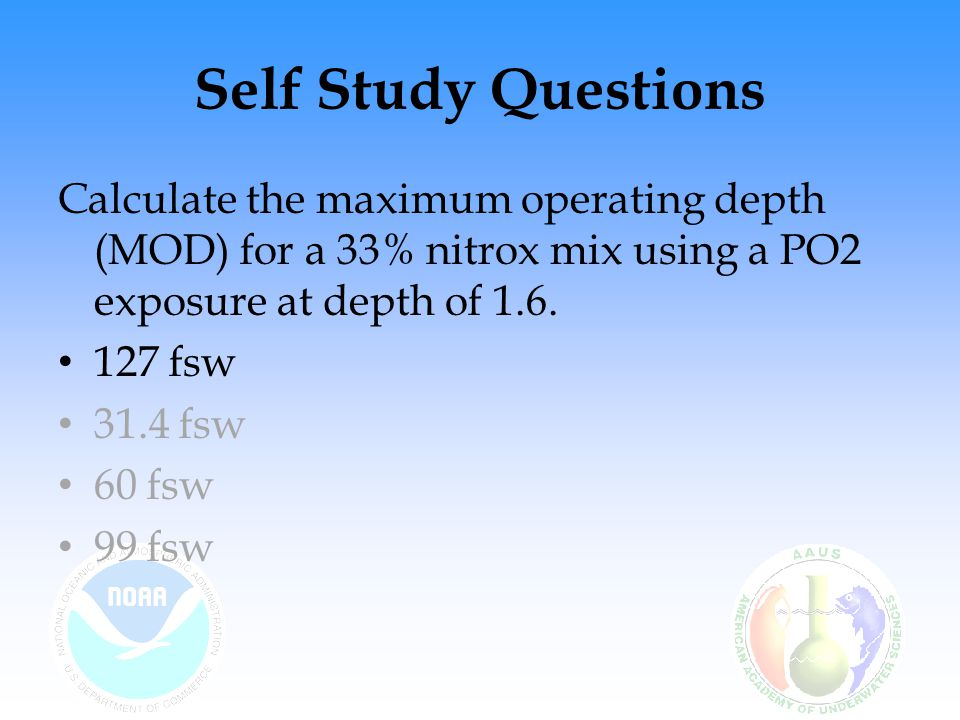 Self Study Questions Calculate the maximum operating depth (MOD) for a 33% nitrox mix using a PO2 exposure at depth of 1.6.