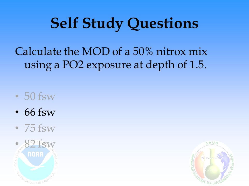 Self Study Questions Calculate the MOD of a 50% nitrox mix using a PO2 exposure at depth of 1.5. 50 fsw.