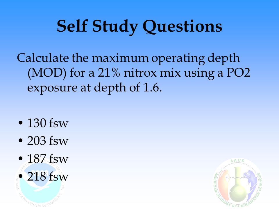 Self Study Questions Calculate the maximum operating depth (MOD) for a 21% nitrox mix using a PO2 exposure at depth of 1.6.
