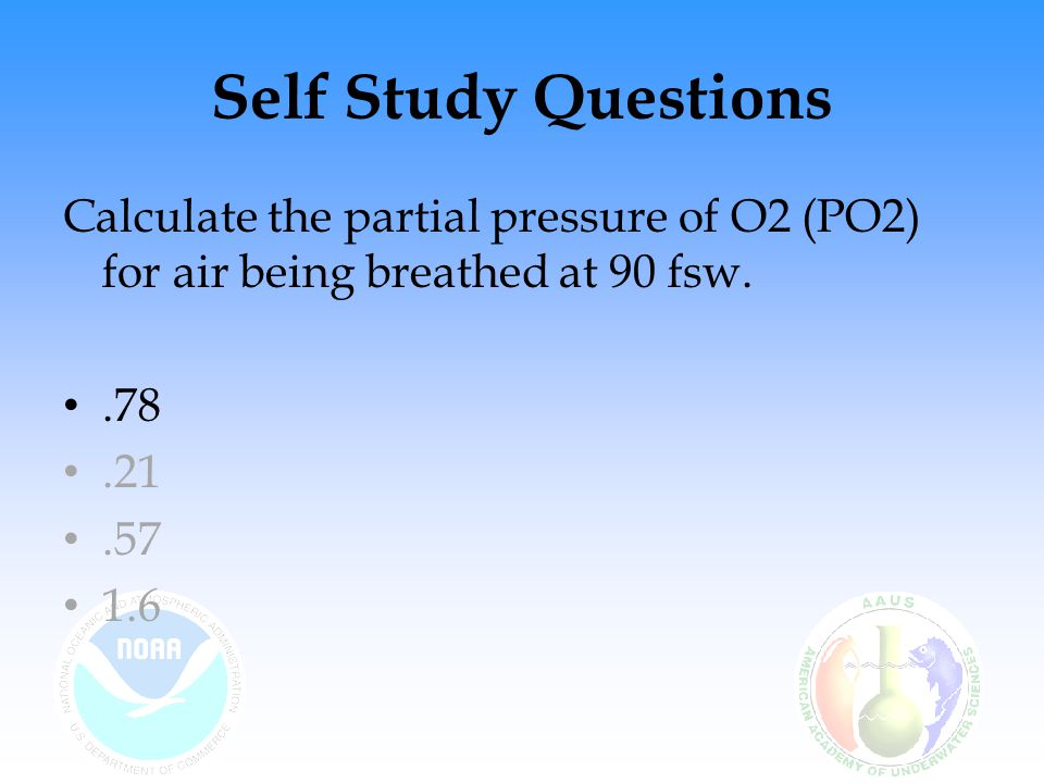Self Study Questions Calculate the partial pressure of O2 (PO2) for air being breathed at 90 fsw. .78.