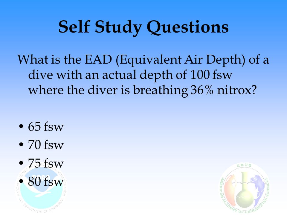 Self Study Questions What is the EAD (Equivalent Air Depth) of a dive with an actual depth of 100 fsw where the diver is breathing 36% nitrox