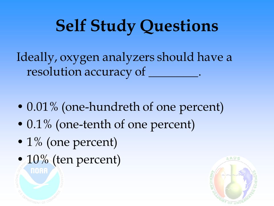 Self Study Questions Ideally, oxygen analyzers should have a resolution accuracy of ________. 0.01% (one-hundreth of one percent)