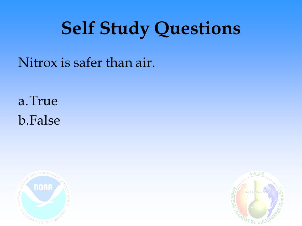 Self Study Questions Nitrox is safer than air. True False