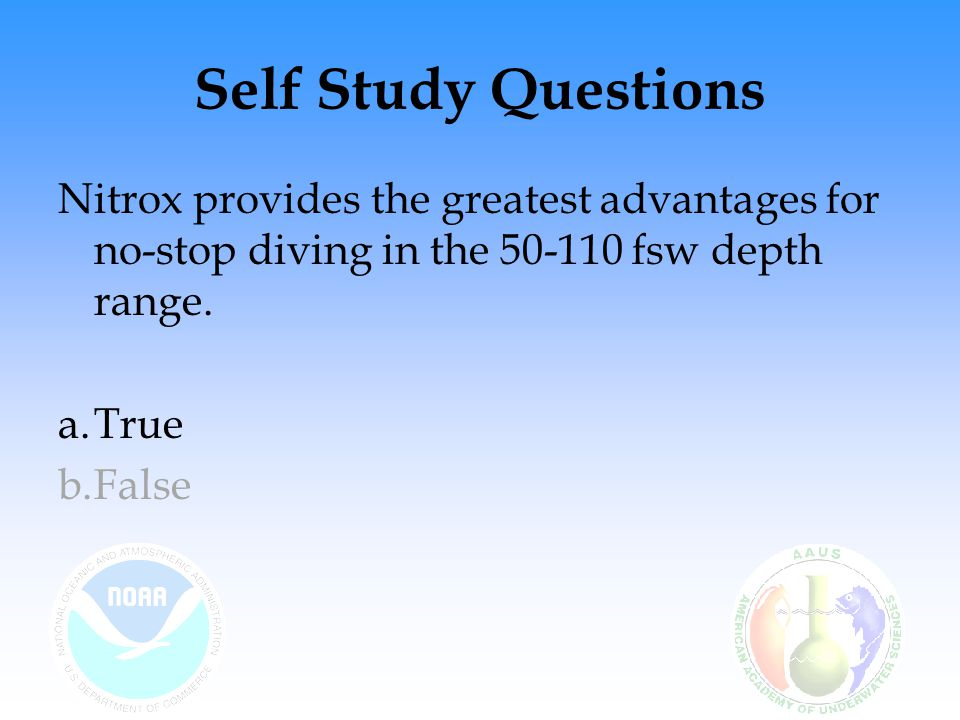 Self Study Questions Nitrox provides the greatest advantages for no-stop diving in the 50-110 fsw depth range.