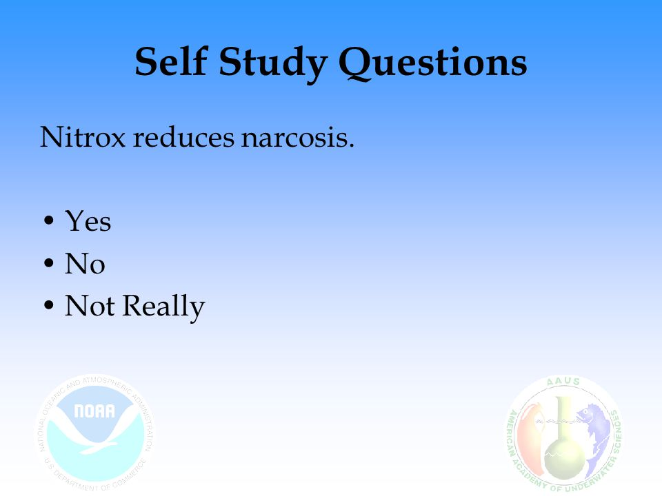 Self Study Questions Nitrox reduces narcosis. Yes No Not Really