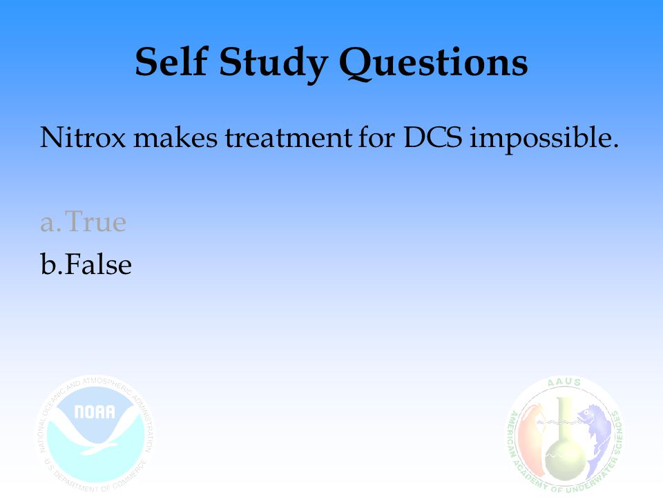Self Study Questions Nitrox makes treatment for DCS impossible. True