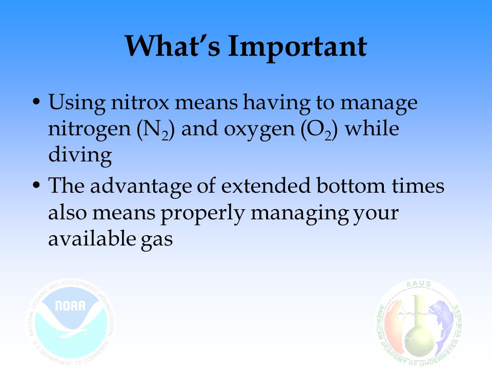What's Important Using nitrox means having to manage nitrogen (N2) and oxygen (O2) while diving.