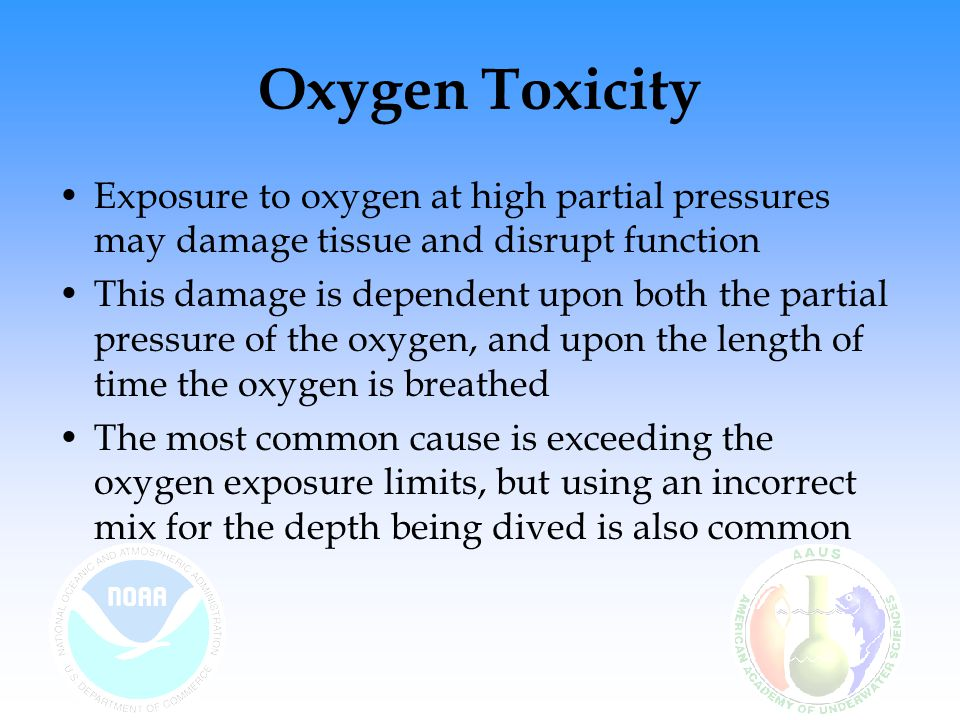 Oxygen Toxicity Exposure to oxygen at high partial pressures may damage tissue and disrupt function.