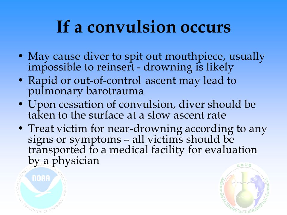 If a convulsion occurs May cause diver to spit out mouthpiece, usually impossible to reinsert - drowning is likely.