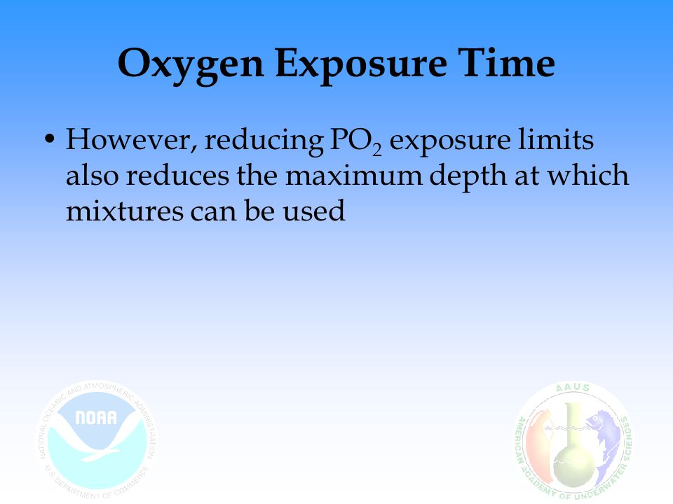 Oxygen Exposure Time However, reducing PO2 exposure limits also reduces the maximum depth at which mixtures can be used.