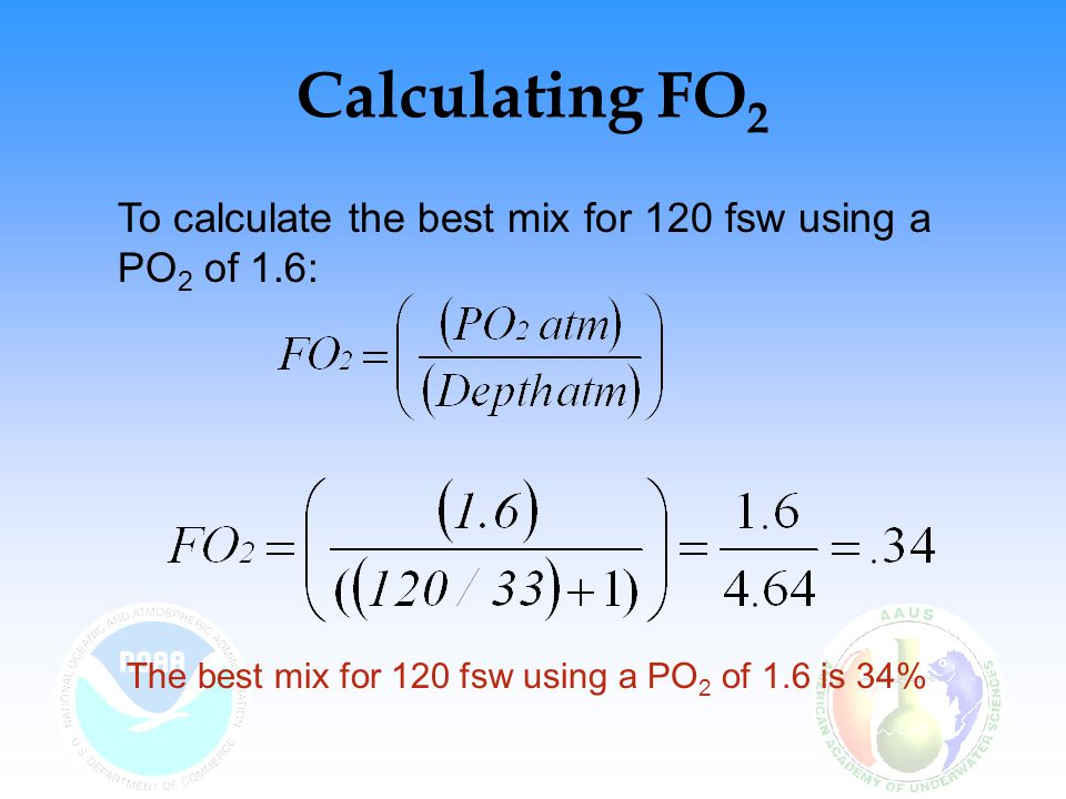 Calculating FO2 To calculate the best mix for 120 fsw using a PO2 of 1.6: The best mix for 120 fsw using a PO2 of 1.6 is 34%