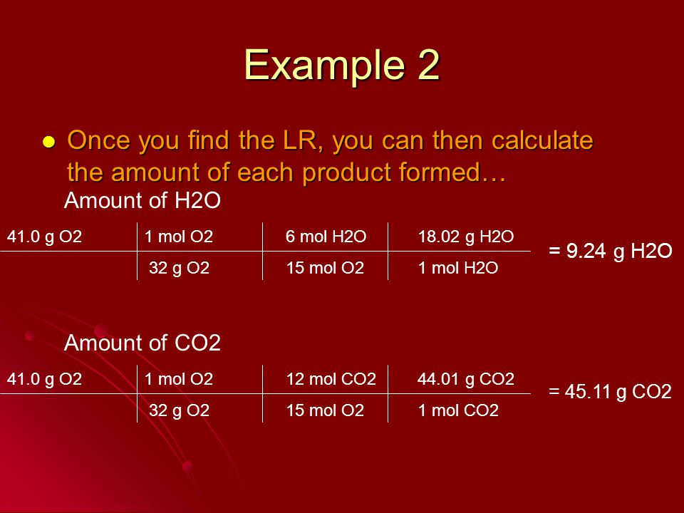 Example 2 Once you find the LR, you can then calculate the amount of each product formed… Amount of H2O.