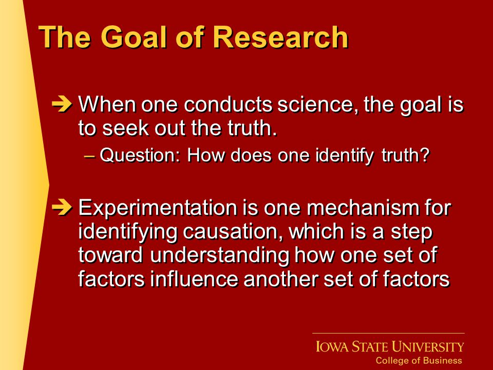 The Goal of Research When one conducts science, the goal is to seek out the truth. Question: How does one identify truth