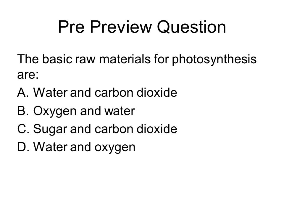 Pre Preview Question The basic raw materials for photosynthesis are: