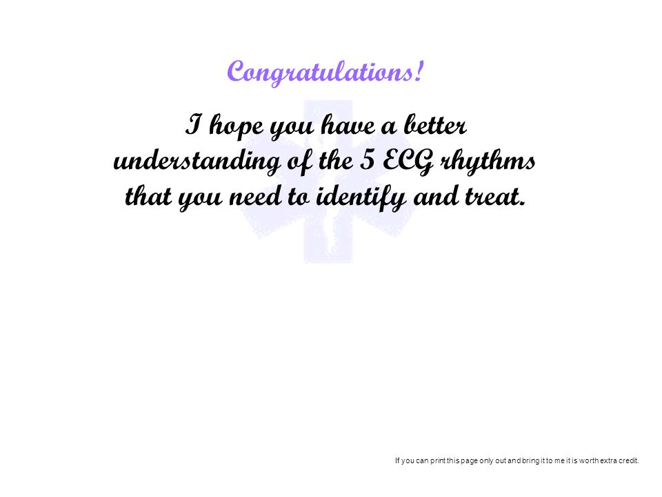 Congratulations! I hope you have a better understanding of the 5 ECG rhythms that you need to identify and treat.