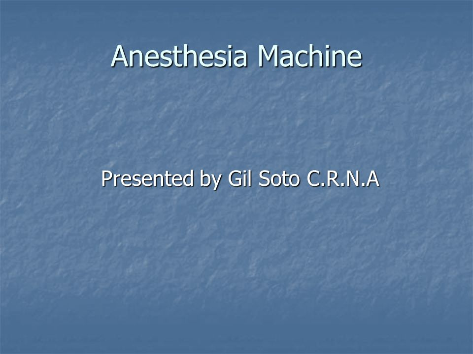 Anesthesia Machine Presented by Gil Soto C.R.N.A