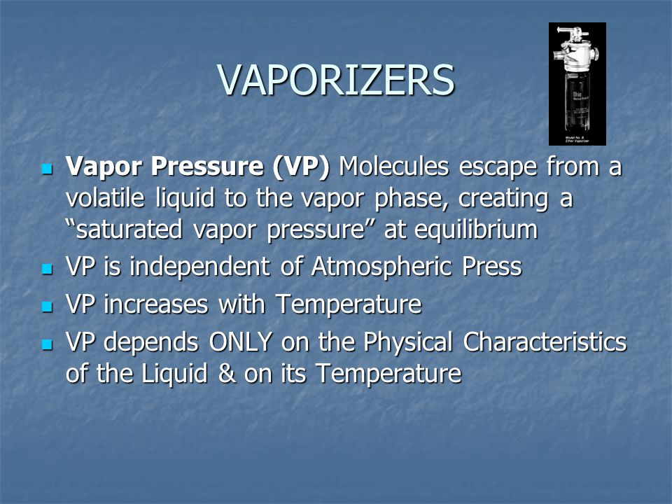 VAPORIZERS Vapor Pressure (VP) Molecules escape from a volatile liquid to the vapor phase, creating a saturated vapor pressure at equilibrium.