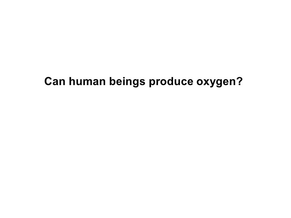 Can human beings produce oxygen
