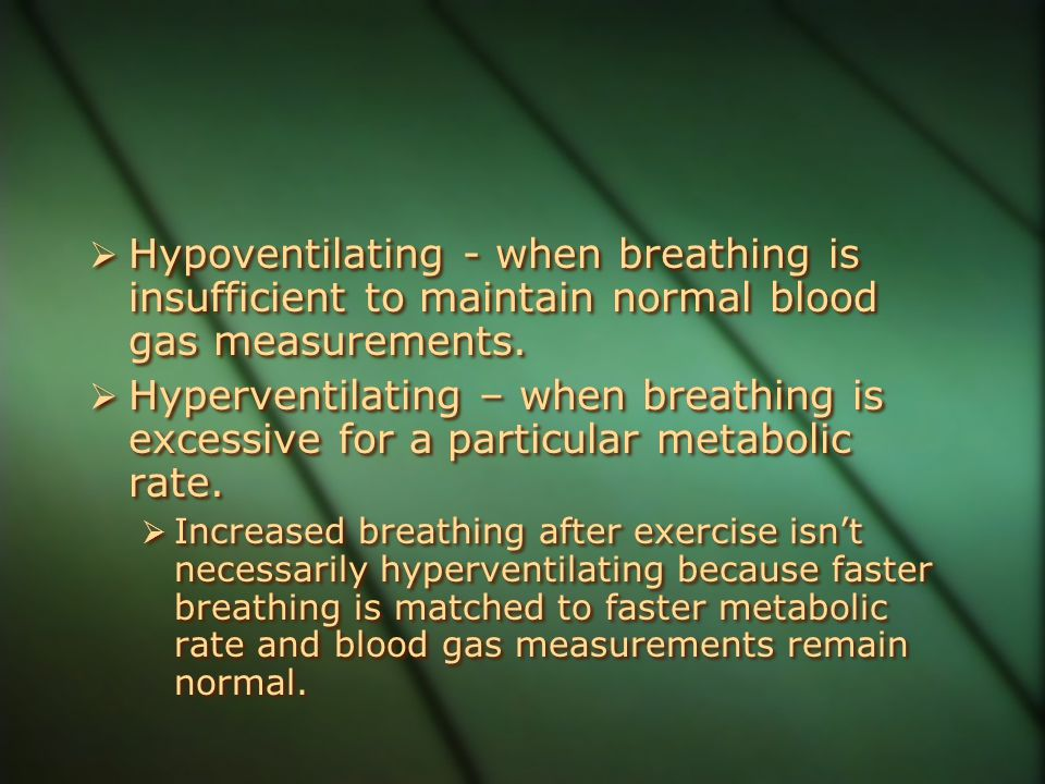 Hypoventilating - when breathing is insufficient to maintain normal blood gas measurements.